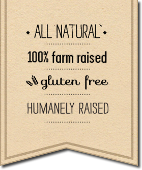 all natural, 100% farm raised, gluten free, humanely raised